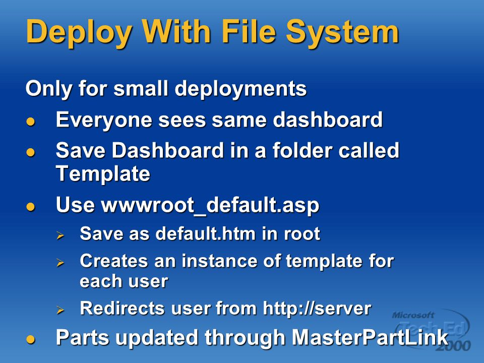 Deploy With File System Only for small deployments Everyone sees same dashboard Everyone sees same dashboard Save Dashboard in a folder called Template Save Dashboard in a folder called Template Use wwwroot_default.asp Use wwwroot_default.asp  Save as default.htm in root  Creates an instance of template for each user  Redirects user from http://server Parts updated through MasterPartLink Parts updated through MasterPartLink