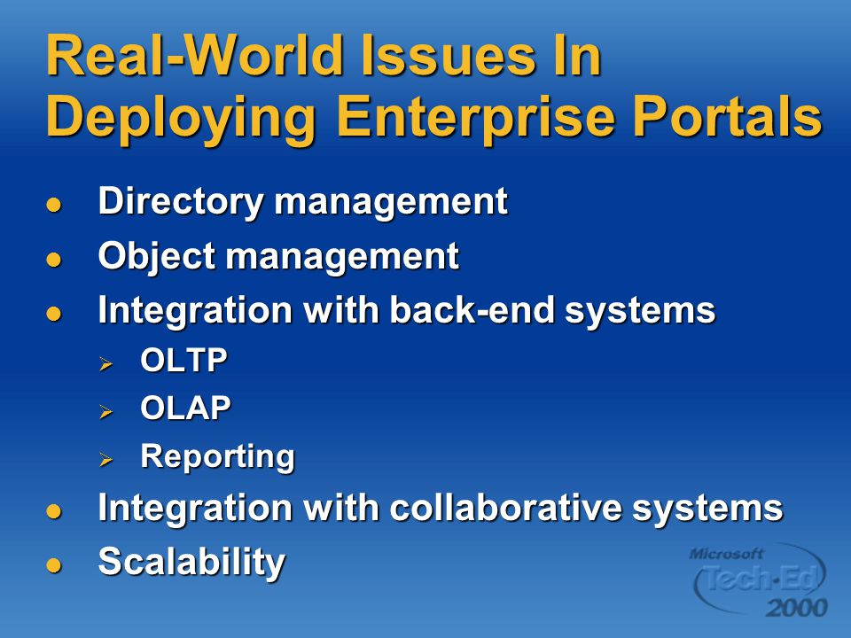 Real-World Issues In Deploying Enterprise Portals Directory management Directory management Object management Object management Integration with back-end systems Integration with back-end systems  OLTP  OLAP  Reporting Integration with collaborative systems Integration with collaborative systems Scalability Scalability