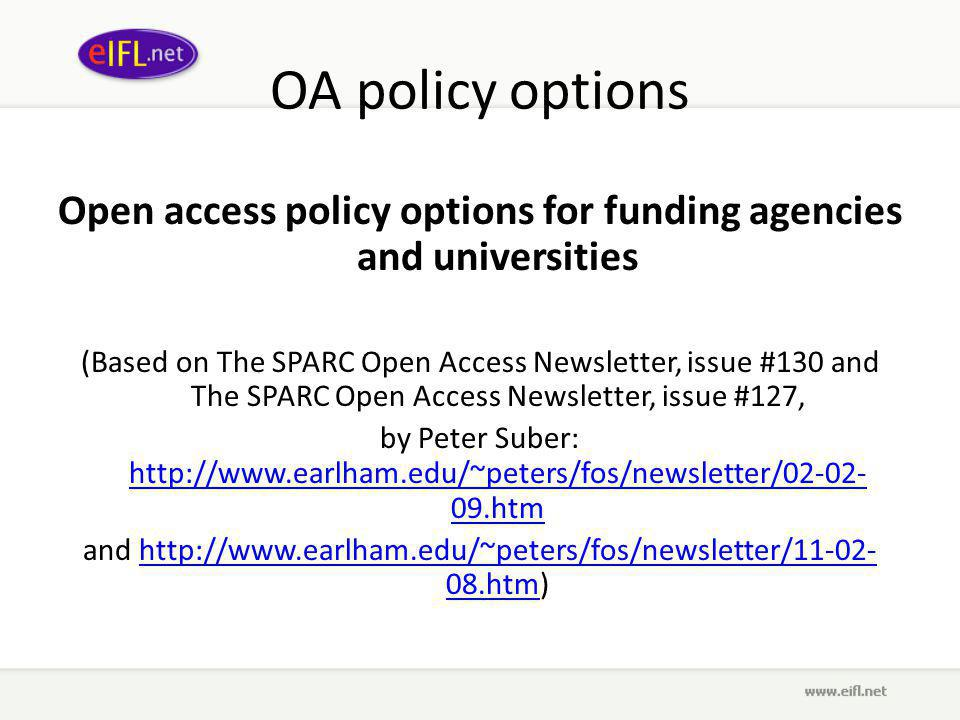 OA policy options Open access policy options for funding agencies and universities (Based on The SPARC Open Access Newsletter, issue #130 and The SPARC Open Access Newsletter, issue #127, by Peter Suber: http://www.earlham.edu/~peters/fos/newsletter/02-02- 09.htm http://www.earlham.edu/~peters/fos/newsletter/02-02- 09.htm and http://www.earlham.edu/~peters/fos/newsletter/11-02- 08.htm)http://www.earlham.edu/~peters/fos/newsletter/11-02- 08.htm