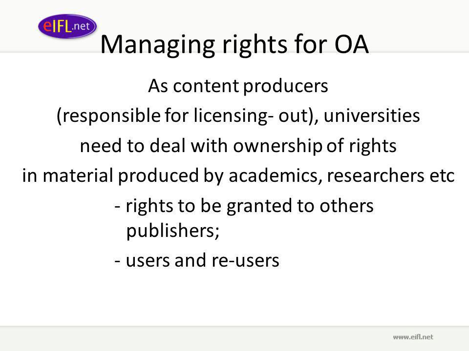 Managing rights for OA As content producers (responsible for licensing- out), universities need to deal with ownership of rights in material produced by academics, researchers etc - rights to be granted to others publishers; - users and re-users