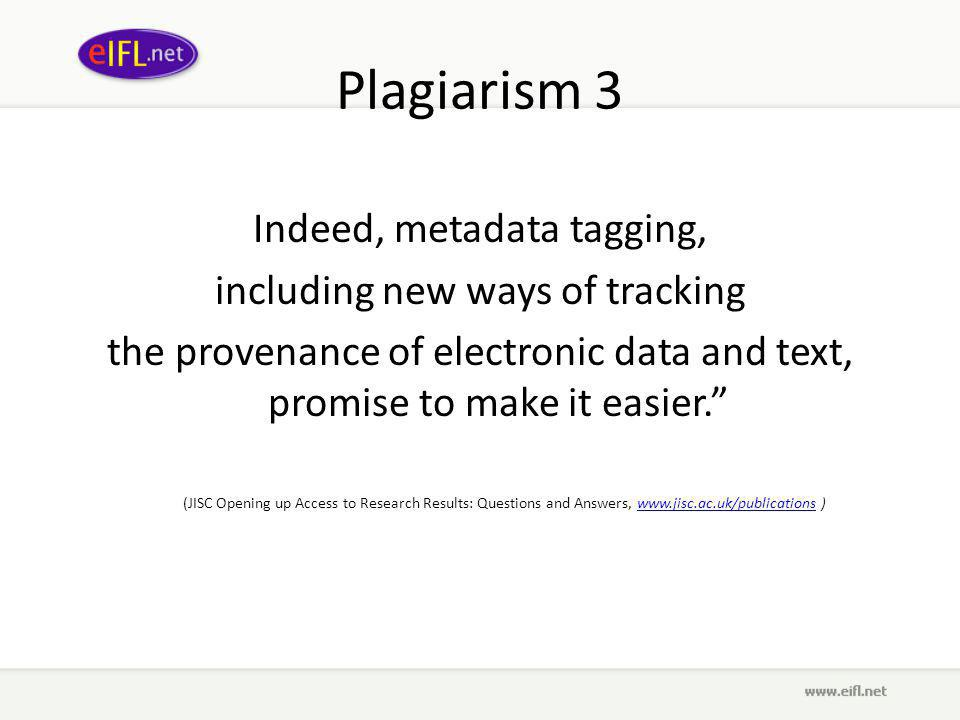 Plagiarism 3 Indeed, metadata tagging, including new ways of tracking the provenance of electronic data and text, promise to make it easier. (JISC Opening up Access to Research Results: Questions and Answers, www.jisc.ac.uk/publications )www.jisc.ac.uk/publications