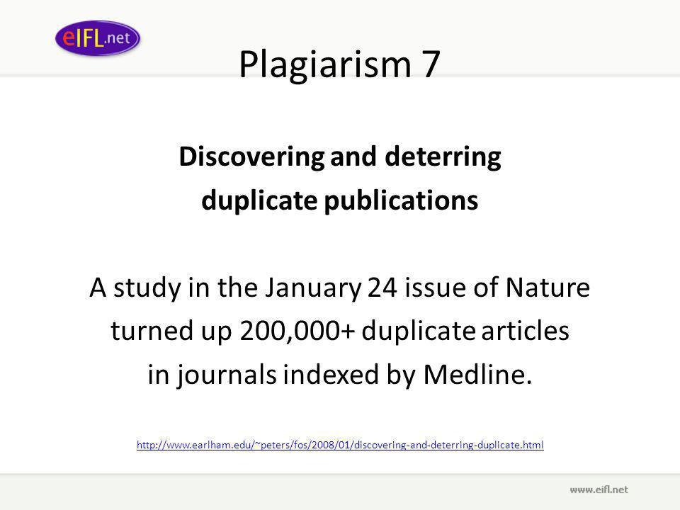 Plagiarism 7 Discovering and deterring duplicate publications A study in the January 24 issue of Nature turned up 200,000+ duplicate articles in journals indexed by Medline.