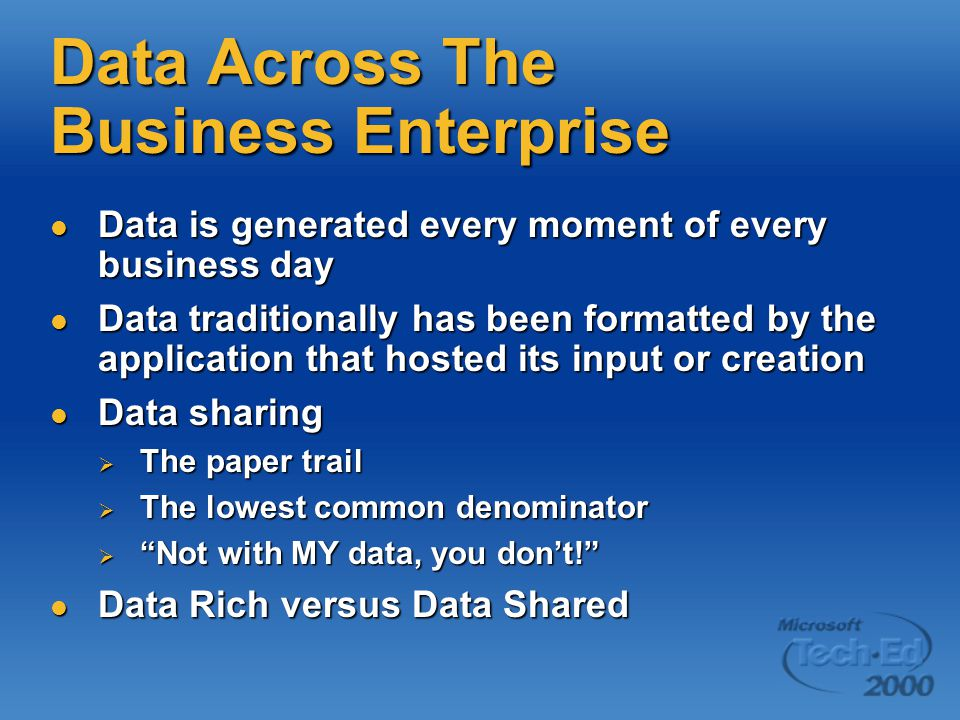 Data Across The Business Enterprise Data is generated every moment of every business day Data is generated every moment of every business day Data traditionally has been formatted by the application that hosted its input or creation Data traditionally has been formatted by the application that hosted its input or creation Data sharing Data sharing  The paper trail  The lowest common denominator  Not with MY data, you don't! Data Rich versus Data Shared Data Rich versus Data Shared