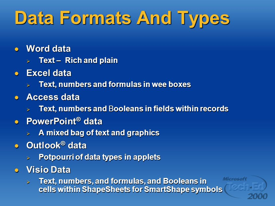 Data Formats And Types Word data Word data  Text – Rich and plain Excel data Excel data  Text, numbers and formulas in wee boxes Access data Access data  Text, numbers and Booleans in fields within records PowerPoint ® data PowerPoint ® data  A mixed bag of text and graphics Outlook ® data Outlook ® data  Potpourri of data types in applets Visio Data Visio Data  Text, numbers, and formulas, and Booleans in cells within ShapeSheets for SmartShape symbols