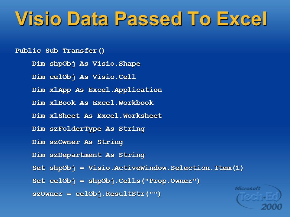 Visio Data Passed To Excel Public Sub Transfer() Dim shpObj As Visio.Shape Dim shpObj As Visio.Shape Dim celObj As Visio.Cell Dim celObj As Visio.Cell Dim xlApp As Excel.Application Dim xlApp As Excel.Application Dim xlBook As Excel.Workbook Dim xlBook As Excel.Workbook Dim xlSheet As Excel.Worksheet Dim xlSheet As Excel.Worksheet Dim szFolderType As String Dim szFolderType As String Dim szOwner As String Dim szOwner As String Dim szDepartment As String Dim szDepartment As String Set shpObj = Visio.ActiveWindow.Selection.Item(1) Set shpObj = Visio.ActiveWindow.Selection.Item(1) Set celObj = shpObj.Cells( Prop.Owner ) Set celObj = shpObj.Cells( Prop.Owner ) szOwner = celObj.ResultStr( ) szOwner = celObj.ResultStr( )