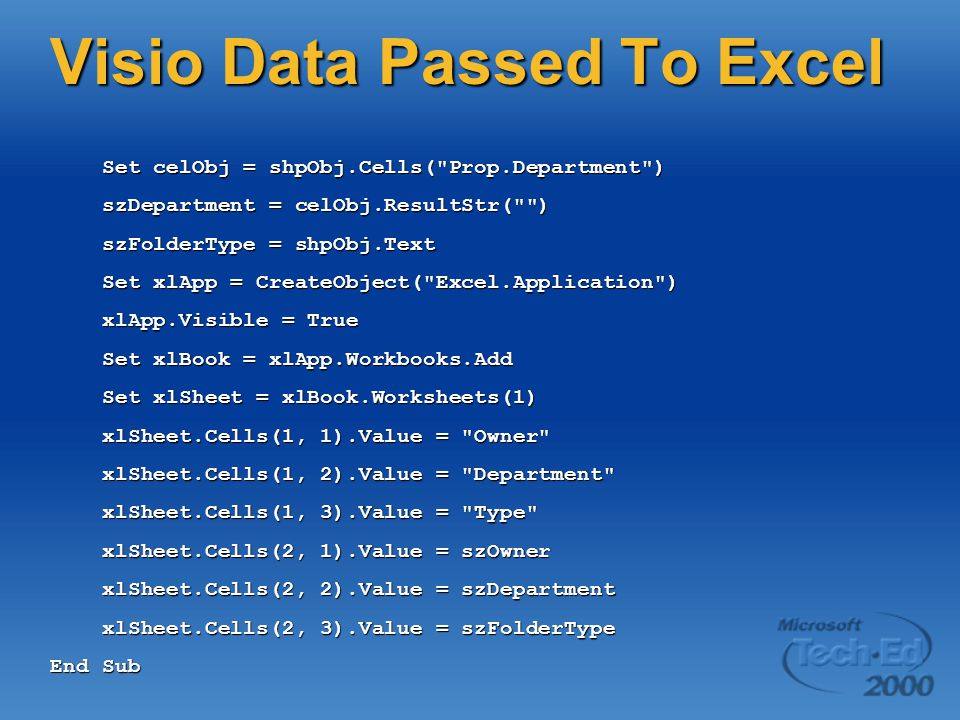 Visio Data Passed To Excel Set celObj = shpObj.Cells( Prop.Department ) Set celObj = shpObj.Cells( Prop.Department ) szDepartment = celObj.ResultStr( ) szDepartment = celObj.ResultStr( ) szFolderType = shpObj.Text szFolderType = shpObj.Text Set xlApp = CreateObject( Excel.Application ) Set xlApp = CreateObject( Excel.Application ) xlApp.Visible = True xlApp.Visible = True Set xlBook = xlApp.Workbooks.Add Set xlBook = xlApp.Workbooks.Add Set xlSheet = xlBook.Worksheets(1) Set xlSheet = xlBook.Worksheets(1) xlSheet.Cells(1, 1).Value = Owner xlSheet.Cells(1, 1).Value = Owner xlSheet.Cells(1, 2).Value = Department xlSheet.Cells(1, 2).Value = Department xlSheet.Cells(1, 3).Value = Type xlSheet.Cells(1, 3).Value = Type xlSheet.Cells(2, 1).Value = szOwner xlSheet.Cells(2, 1).Value = szOwner xlSheet.Cells(2, 2).Value = szDepartment xlSheet.Cells(2, 2).Value = szDepartment xlSheet.Cells(2, 3).Value = szFolderType xlSheet.Cells(2, 3).Value = szFolderType End Sub