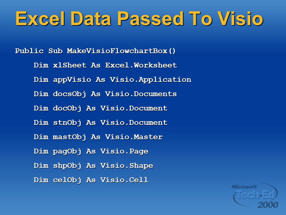 Excel Data Passed To Visio Public Sub MakeVisioFlowchartBox() Dim xlSheet As Excel.Worksheet Dim xlSheet As Excel.Worksheet Dim appVisio As Visio.Application Dim appVisio As Visio.Application Dim docsObj As Visio.Documents Dim docsObj As Visio.Documents Dim docObj As Visio.Document Dim docObj As Visio.Document Dim stnObj As Visio.Document Dim stnObj As Visio.Document Dim mastObj As Visio.Master Dim mastObj As Visio.Master Dim pagObj As Visio.Page Dim pagObj As Visio.Page Dim shpObj As Visio.Shape Dim shpObj As Visio.Shape Dim celObj As Visio.Cell Dim celObj As Visio.Cell