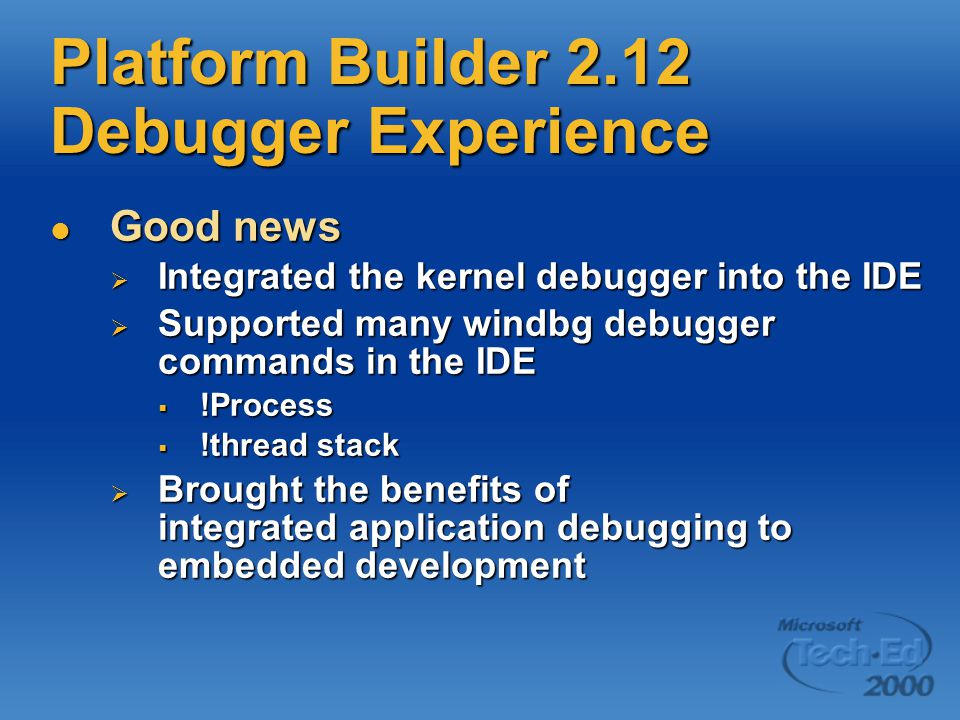 Platform Builder 2.12 Debugger Experience Good news Good news  Integrated the kernel debugger into the IDE  Supported many windbg debugger commands