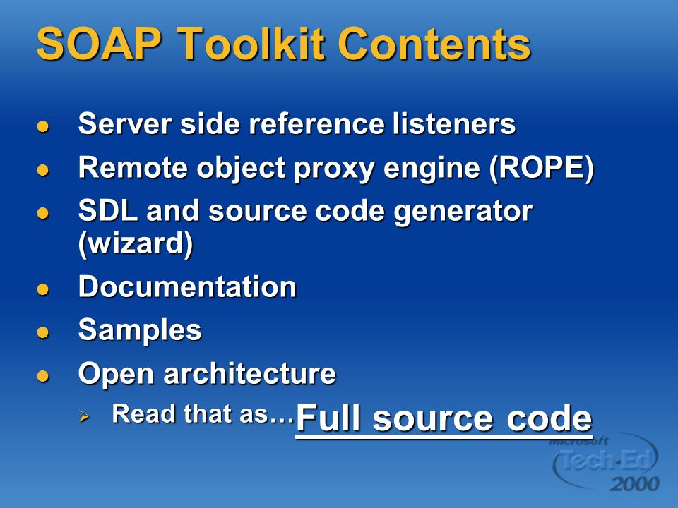 SOAP Toolkit Contents Server side reference listeners Server side reference listeners Remote object proxy engine (ROPE) Remote object proxy engine (ROPE) SDL and source code generator (wizard) SDL and source code generator (wizard) Documentation Documentation Samples Samples Open architecture Open architecture  Read that as… Full source code