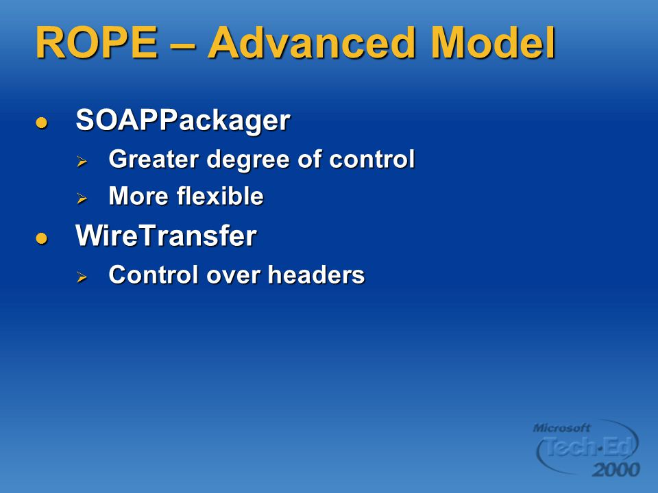 ROPE – Advanced Model SOAPPackager SOAPPackager  Greater degree of control  More flexible WireTransfer WireTransfer  Control over headers