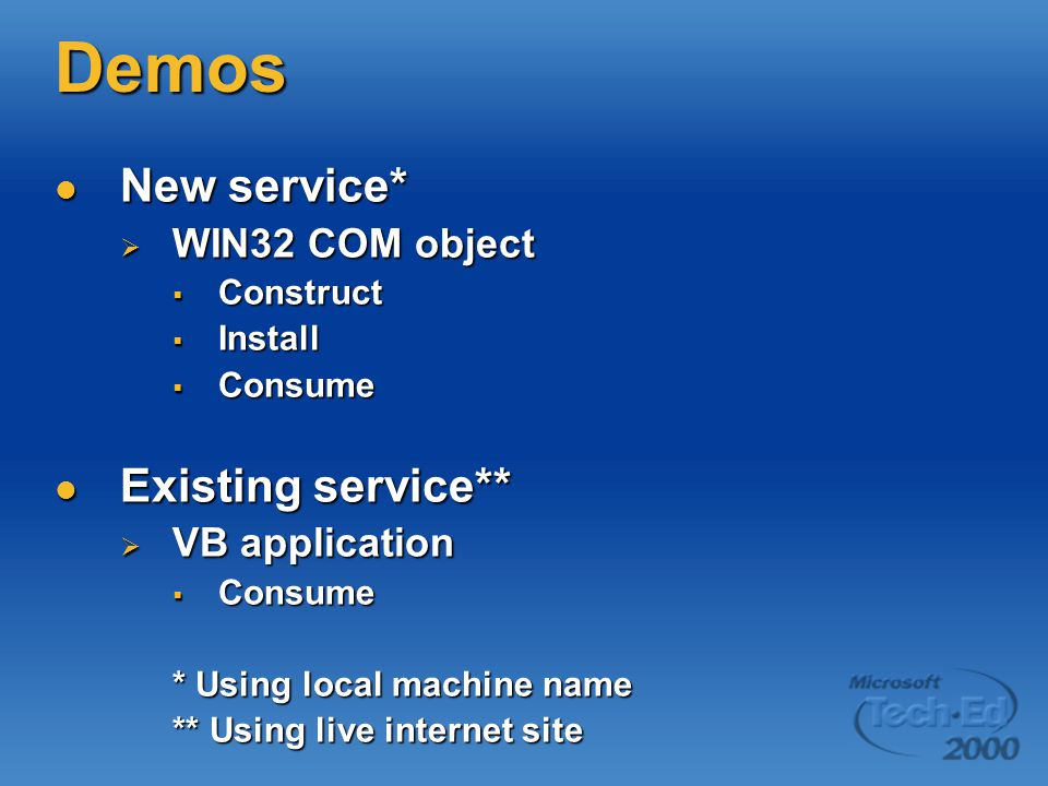 Demos New service* New service*  WIN32 COM object  Construct  Install  Consume Existing service** Existing service**  VB application  Consume * Using local machine name ** Using live internet site