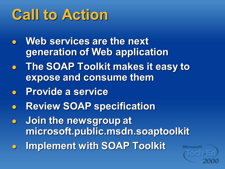 Call to Action Web services are the next generation of Web application Web services are the next generation of Web application The SOAP Toolkit makes it easy to expose and consume them The SOAP Toolkit makes it easy to expose and consume them Provide a service Provide a service Review SOAP specification Review SOAP specification Join the newsgroup at microsoft.public.msdn.soaptoolkit Join the newsgroup at microsoft.public.msdn.soaptoolkit Implement with SOAP Toolkit Implement with SOAP Toolkit