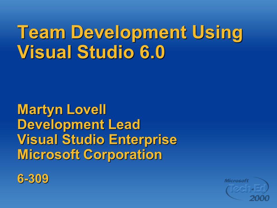 Team Development Using Visual Studio 6.0 Martyn Lovell Development Lead Visual Studio Enterprise Microsoft Corporation 6-309