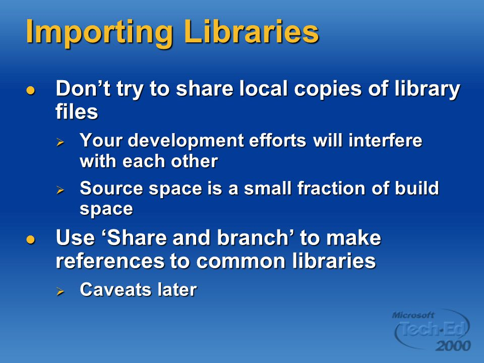 Importing Libraries Don't try to share local copies of library files Don't try to share local copies of library files  Your development efforts will interfere with each other  Source space is a small fraction of build space Use 'Share and branch' to make references to common libraries Use 'Share and branch' to make references to common libraries  Caveats later