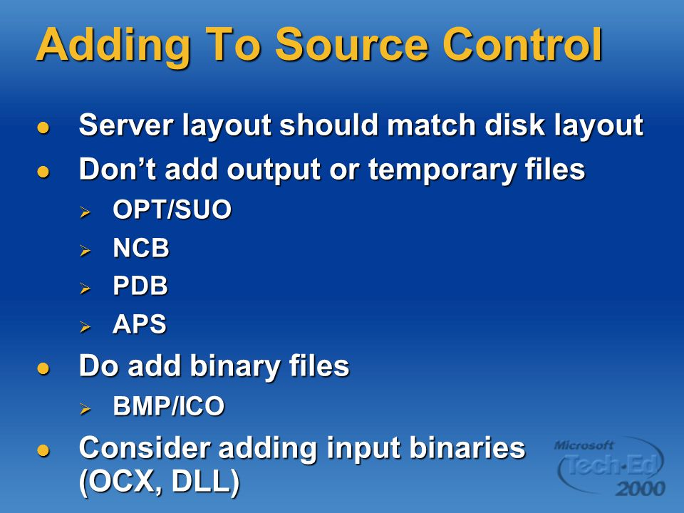 Adding To Source Control Server layout should match disk layout Server layout should match disk layout Don't add output or temporary files Don't add output or temporary files  OPT/SUO  NCB  PDB  APS Do add binary files Do add binary files  BMP/ICO Consider adding input binaries (OCX, DLL) Consider adding input binaries (OCX, DLL)