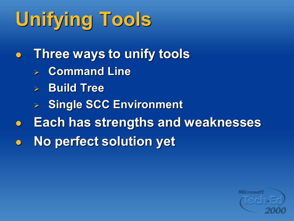 Unifying Tools Three ways to unify tools Three ways to unify tools  Command Line  Build Tree  Single SCC Environment Each has strengths and weaknesses Each has strengths and weaknesses No perfect solution yet No perfect solution yet