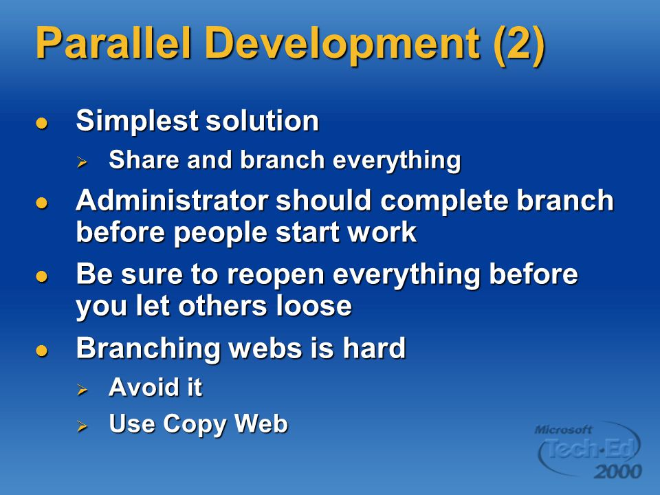 Parallel Development (2) Simplest solution Simplest solution  Share and branch everything Administrator should complete branch before people start work Administrator should complete branch before people start work Be sure to reopen everything before you let others loose Be sure to reopen everything before you let others loose Branching webs is hard Branching webs is hard  Avoid it  Use Copy Web