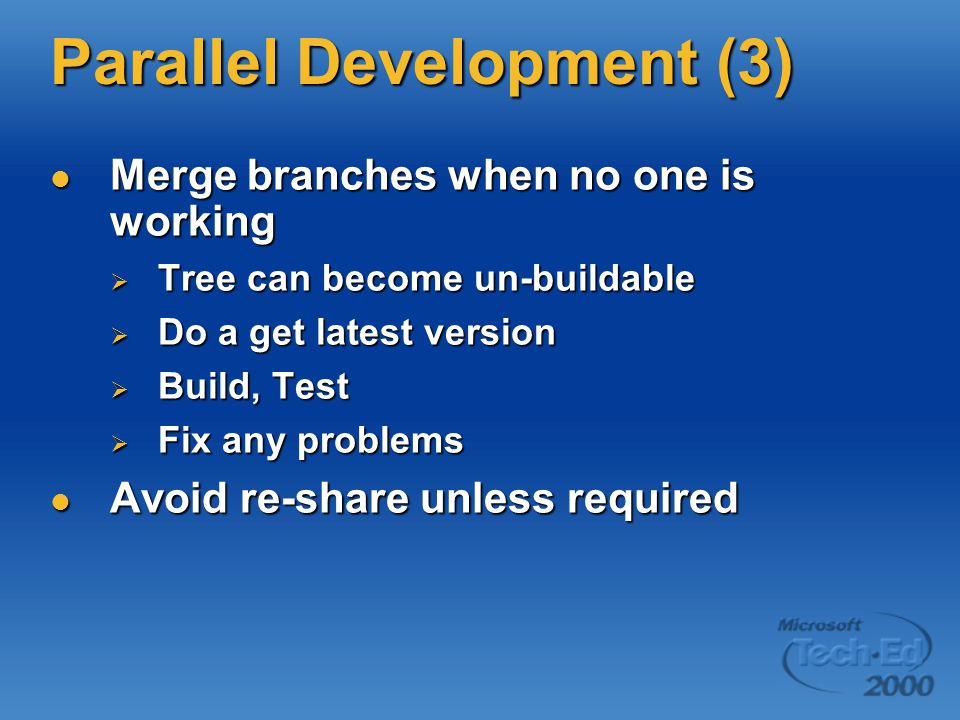 Parallel Development (3) Merge branches when no one is working Merge branches when no one is working  Tree can become un-buildable  Do a get latest version  Build, Test  Fix any problems Avoid re-share unless required Avoid re-share unless required