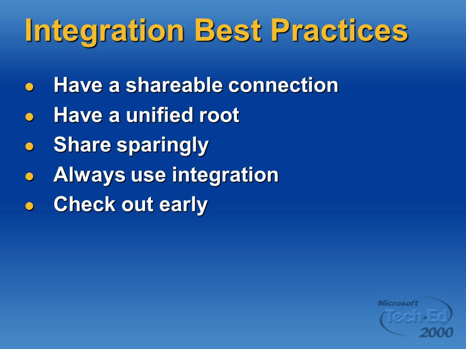 Integration Best Practices Have a shareable connection Have a shareable connection Have a unified root Have a unified root Share sparingly Share sparingly Always use integration Always use integration Check out early Check out early
