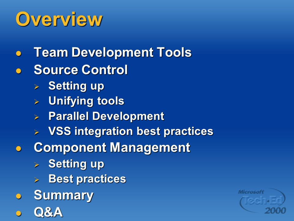 Overview Team Development Tools Team Development Tools Source Control Source Control  Setting up  Unifying tools  Parallel Development  VSS integration best practices Component Management Component Management  Setting up  Best practices Summary Summary Q&A Q&A