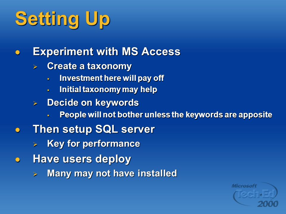 Setting Up Experiment with MS Access Experiment with MS Access  Create a taxonomy  Investment here will pay off  Initial taxonomy may help  Decide on keywords  People will not bother unless the keywords are apposite Then setup SQL server Then setup SQL server  Key for performance Have users deploy Have users deploy  Many may not have installed