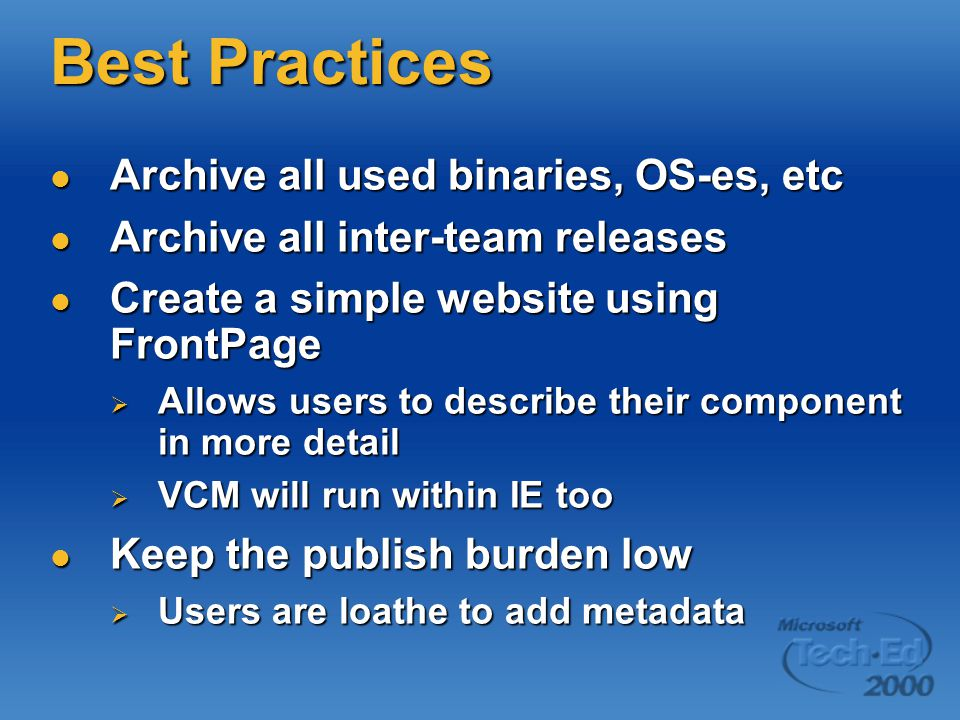 Best Practices Archive all used binaries, OS-es, etc Archive all used binaries, OS-es, etc Archive all inter-team releases Archive all inter-team releases Create a simple website using FrontPage Create a simple website using FrontPage  Allows users to describe their component in more detail  VCM will run within IE too Keep the publish burden low Keep the publish burden low  Users are loathe to add metadata