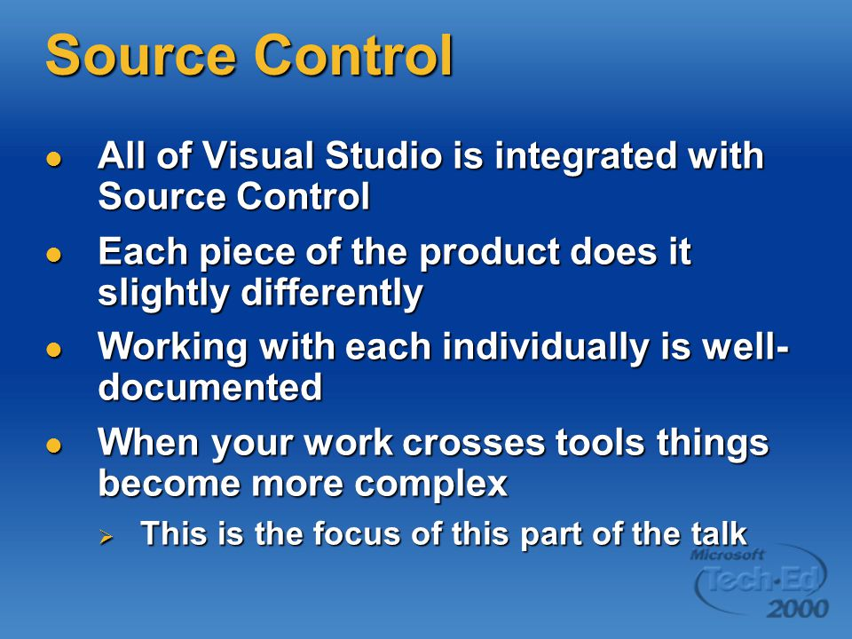 Source Control All of Visual Studio is integrated with Source Control All of Visual Studio is integrated with Source Control Each piece of the product does it slightly differently Each piece of the product does it slightly differently Working with each individually is well- documented Working with each individually is well- documented When your work crosses tools things become more complex When your work crosses tools things become more complex  This is the focus of this part of the talk