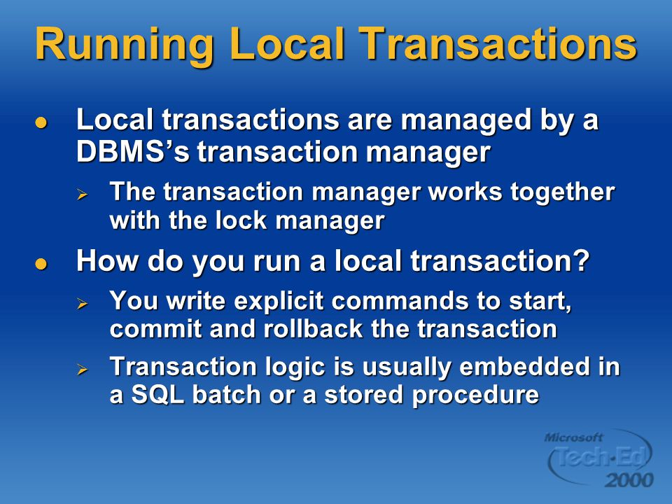 Running Local Transactions Local transactions are managed by a DBMS's transaction manager Local transactions are managed by a DBMS's transaction manager  The transaction manager works together with the lock manager How do you run a local transaction.