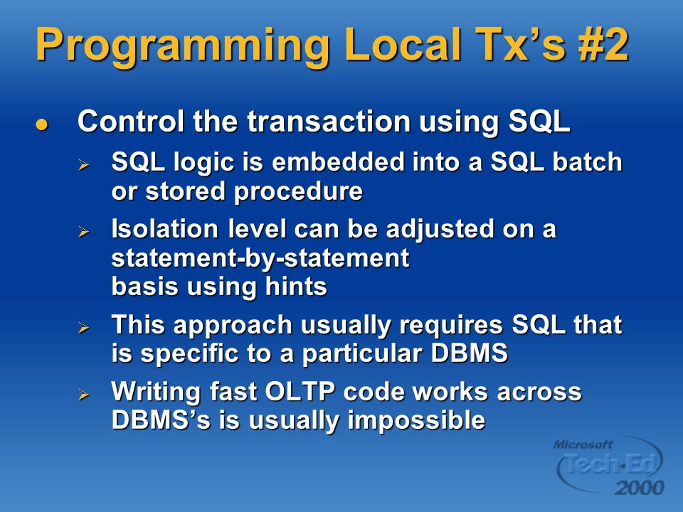 Programming Local Tx's #2 Control the transaction using SQL Control the transaction using SQL  SQL logic is embedded into a SQL batch or stored procedure  Isolation level can be adjusted on a statement-by-statement basis using hints  This approach usually requires SQL that is specific to a particular DBMS  Writing fast OLTP code works across DBMS's is usually impossible