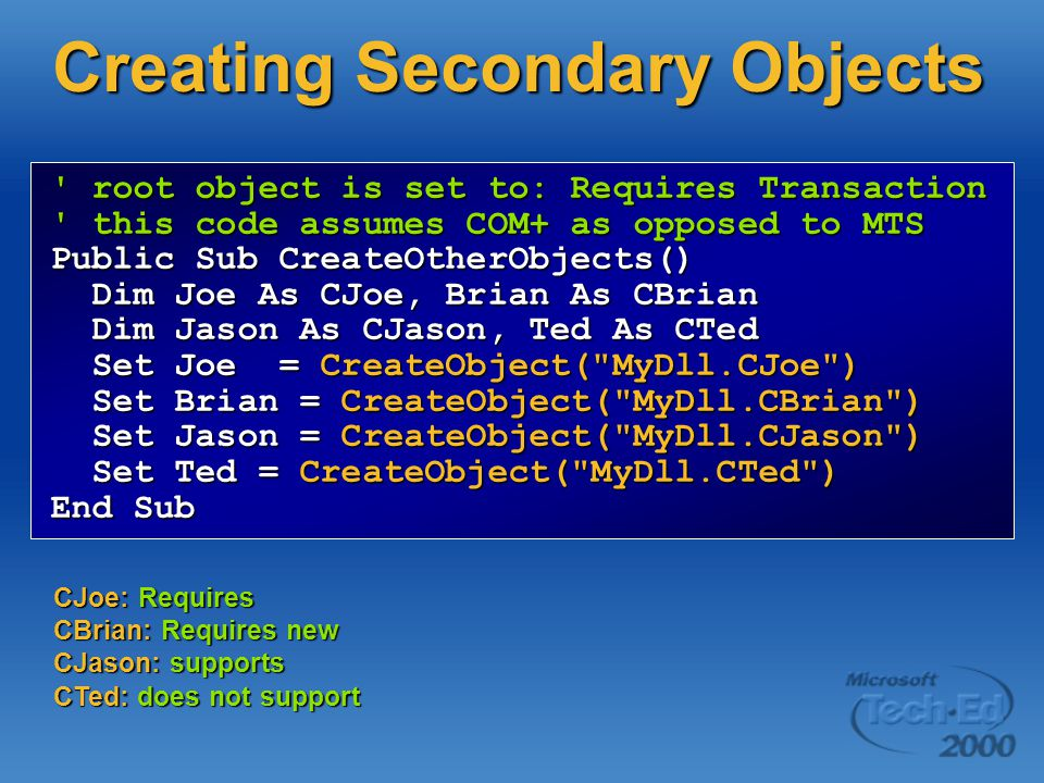 root object is set to: Requires Transaction this code assumes COM+ as opposed to MTS Public Sub CreateOtherObjects() Dim Joe As CJoe, Brian As CBrian Dim Joe As CJoe, Brian As CBrian Dim Jason As CJason, Ted As CTed Dim Jason As CJason, Ted As CTed Set Joe = CreateObject( MyDll.CJoe ) Set Joe = CreateObject( MyDll.CJoe ) Set Brian = CreateObject( MyDll.CBrian ) Set Brian = CreateObject( MyDll.CBrian ) Set Jason = CreateObject( MyDll.CJason ) Set Jason = CreateObject( MyDll.CJason ) Set Ted = CreateObject( MyDll.CTed ) Set Ted = CreateObject( MyDll.CTed ) End Sub CJoe: Requires CBrian: Requires new CJason: supports CTed: does not support Creating Secondary Objects