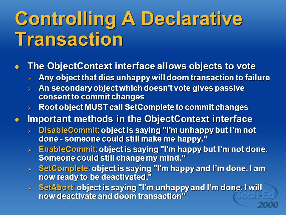 Controlling A Declarative Transaction The ObjectContext interface allows objects to vote The ObjectContext interface allows objects to vote  Any object that dies unhappy will doom transaction to failure  An secondary object which doesn t vote gives passive consent to commit changes  Root object MUST call SetComplete to commit changes Important methods in the ObjectContext interface Important methods in the ObjectContext interface  DisableCommit: object is saying I m unhappy but I'm not done - someone could still make me happy.  EnableCommit: object is saying I m happy but I'm not done.