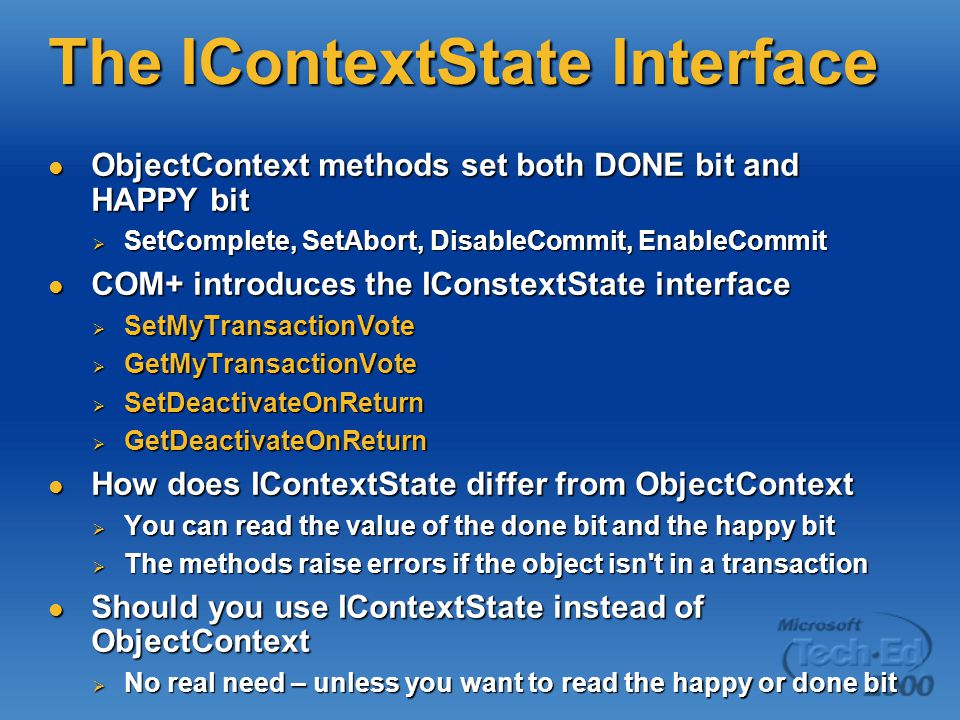 The IContextState Interface ObjectContext methods set both DONE bit and HAPPY bit ObjectContext methods set both DONE bit and HAPPY bit  SetComplete, SetAbort, DisableCommit, EnableCommit COM+ introduces the IConstextState interface COM+ introduces the IConstextState interface  SetMyTransactionVote  GetMyTransactionVote  SetDeactivateOnReturn  GetDeactivateOnReturn How does IContextState differ from ObjectContext How does IContextState differ from ObjectContext  You can read the value of the done bit and the happy bit  The methods raise errors if the object isn t in a transaction Should you use IContextState instead of ObjectContext Should you use IContextState instead of ObjectContext  No real need – unless you want to read the happy or done bit