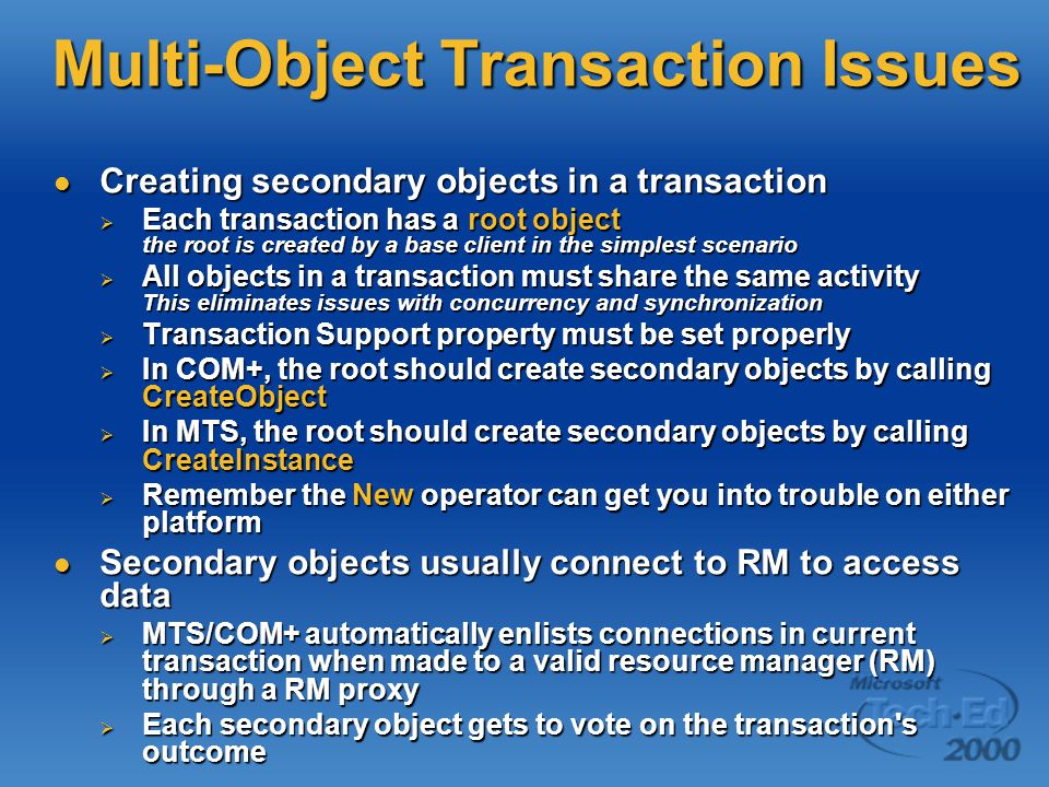 Multi-Object Transaction Issues Creating secondary objects in a transaction Creating secondary objects in a transaction  Each transaction has a root object the root is created by a base client in the simplest scenario  All objects in a transaction must share the same activity This eliminates issues with concurrency and synchronization  Transaction Support property must be set properly  In COM+, the root should create secondary objects by calling CreateObject  In MTS, the root should create secondary objects by calling CreateInstance  Remember the New operator can get you into trouble on either platform Secondary objects usually connect to RM to access data Secondary objects usually connect to RM to access data  MTS/COM+ automatically enlists connections in current transaction when made to a valid resource manager (RM) through a RM proxy  Each secondary object gets to vote on the transaction s outcome