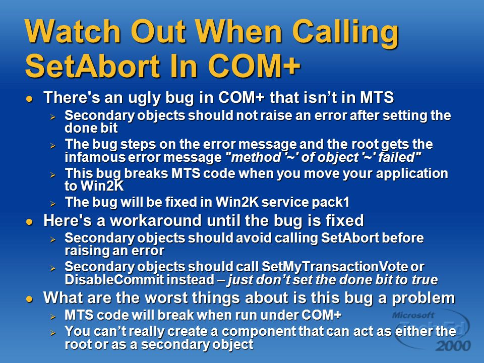 Watch Out When Calling SetAbort In COM+ There s an ugly bug in COM+ that isn't in MTS There s an ugly bug in COM+ that isn't in MTS  Secondary objects should not raise an error after setting the done bit  The bug steps on the error message and the root gets the infamous error message method ~ of object ~ failed  This bug breaks MTS code when you move your application to Win2K  The bug will be fixed in Win2K service pack1 Here s a workaround until the bug is fixed Here s a workaround until the bug is fixed  Secondary objects should avoid calling SetAbort before raising an error  Secondary objects should call SetMyTransactionVote or DisableCommit instead – just don't set the done bit to true What are the worst things about is this bug a problem What are the worst things about is this bug a problem  MTS code will break when run under COM+  You can't really create a component that can act as either the root or as a secondary object