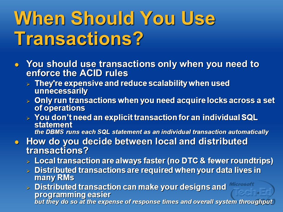 When Should You Use Transactions? You should use transactions only when you need to enforce the ACID rules You should use transactions only when you n