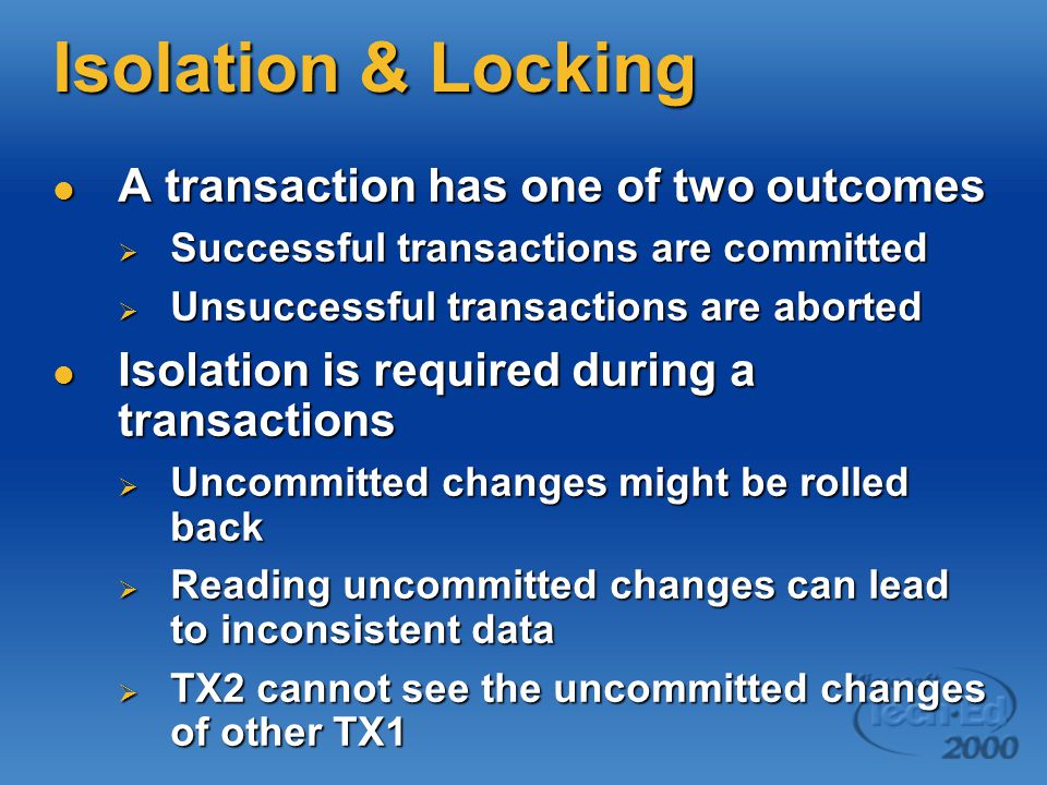 Isolation & Locking A transaction has one of two outcomes A transaction has one of two outcomes  Successful transactions are committed  Unsuccessful transactions are aborted Isolation is required during a transactions Isolation is required during a transactions  Uncommitted changes might be rolled back  Reading uncommitted changes can lead to inconsistent data  TX2 cannot see the uncommitted changes of other TX1