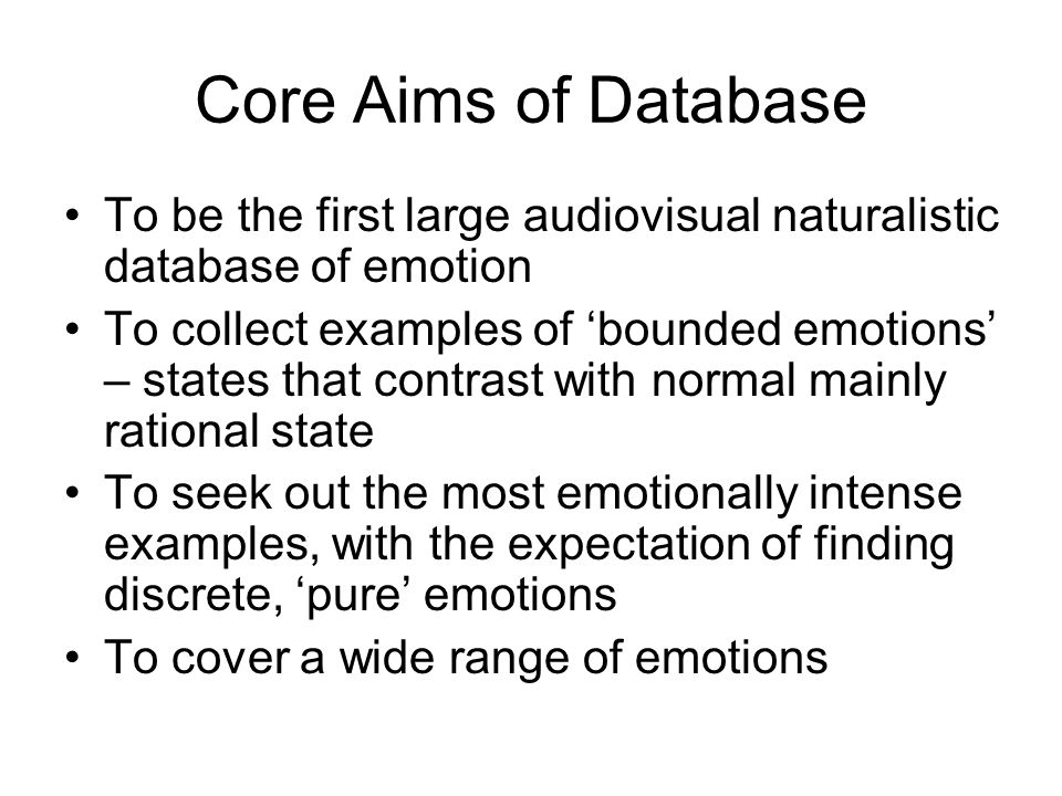 Core Aims of Database To be the first large audiovisual naturalistic database of emotion To collect examples of 'bounded emotions' – states that contrast with normal mainly rational state To seek out the most emotionally intense examples, with the expectation of finding discrete, 'pure' emotions To cover a wide range of emotions