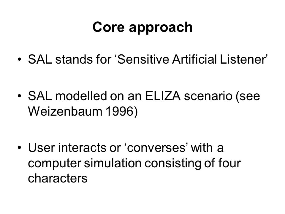 Core approach SAL stands for 'Sensitive Artificial Listener' SAL modelled on an ELIZA scenario (see Weizenbaum 1996) User interacts or 'converses' with a computer simulation consisting of four characters