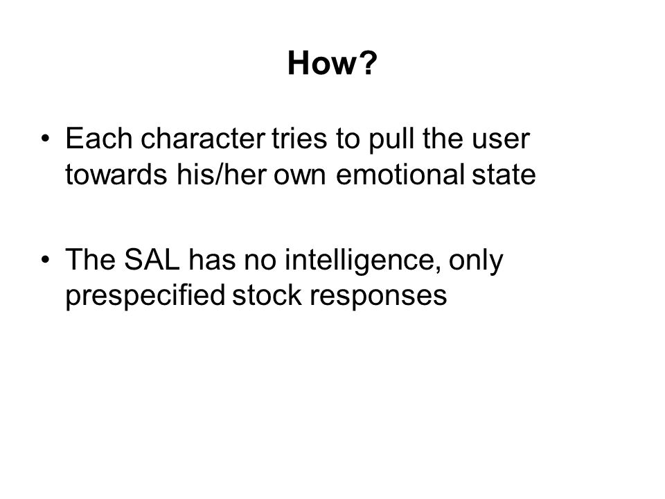 How? Each character tries to pull the user towards his/her own emotional state The SAL has no intelligence, only prespecified stock responses