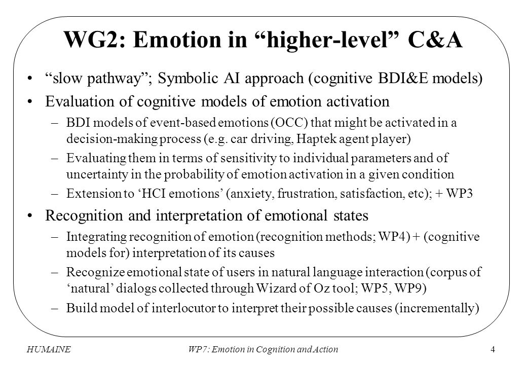 HUMAINEWP7: Emotion in Cognition and Action4 WG2: Emotion in higher-level C&A slow pathway ; Symbolic AI approach (cognitive BDI&E models) Evaluation of cognitive models of emotion activation –BDI models of event-based emotions (OCC) that might be activated in a decision-making process (e.g.