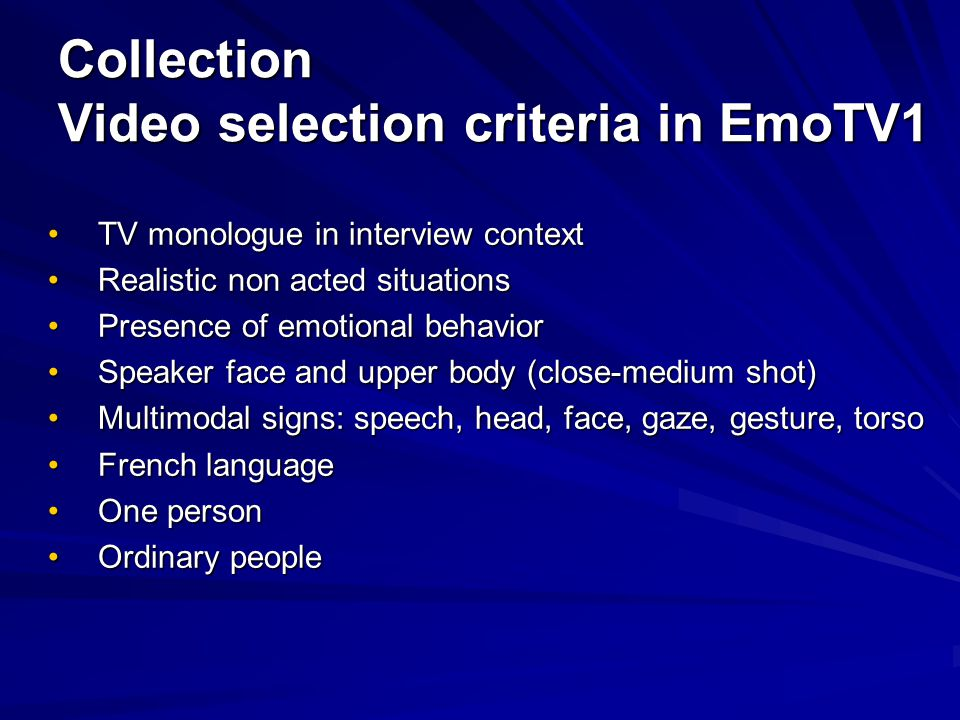 Collection Video selection criteria in EmoTV1 TV monologue in interview contextTV monologue in interview context Realistic non acted situationsRealistic non acted situations Presence of emotional behaviorPresence of emotional behavior Speaker face and upper body (close-medium shot)Speaker face and upper body (close-medium shot) Multimodal signs: speech, head, face, gaze, gesture, torsoMultimodal signs: speech, head, face, gaze, gesture, torso French languageFrench language One personOne person Ordinary peopleOrdinary people
