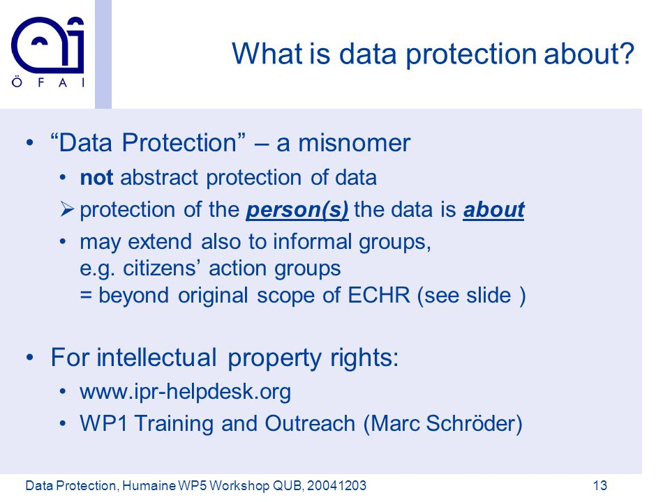 Österreichisches Forschungsinstitut für Artificial Intelligence Data Protection, Humaine WP5 Workshop QUB, 2004120313 What is data protection about.