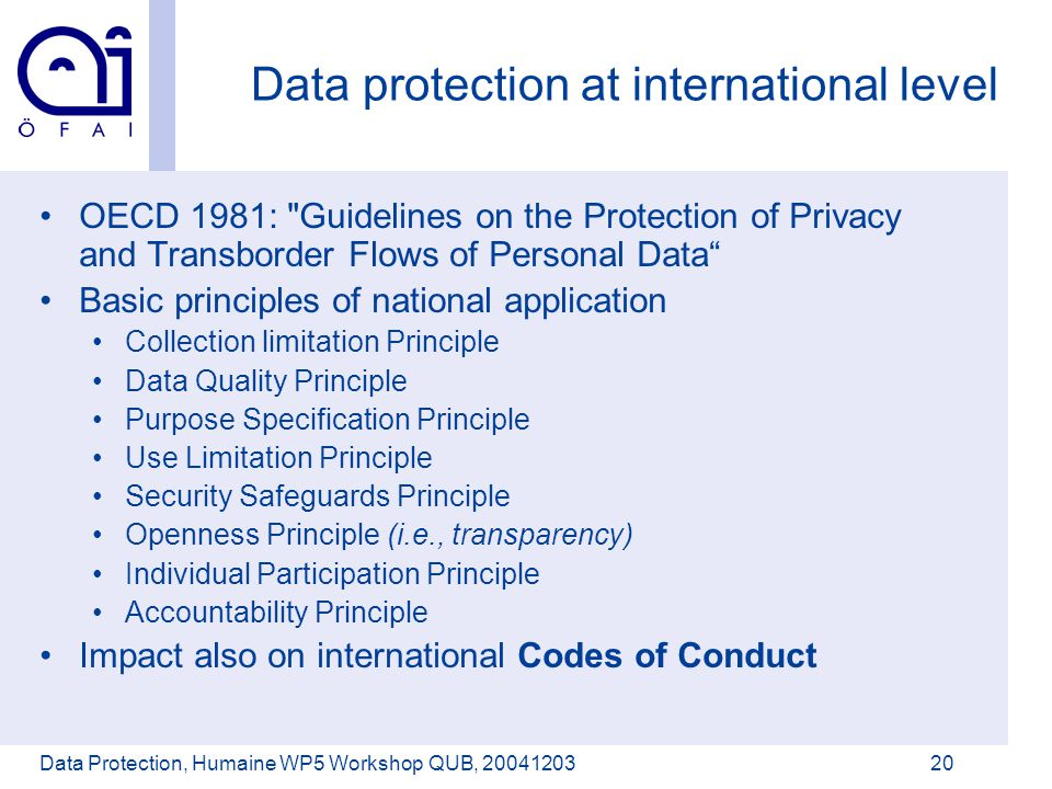 Österreichisches Forschungsinstitut für Artificial Intelligence Data Protection, Humaine WP5 Workshop QUB, 2004120320 Data protection at international level OECD 1981: Guidelines on the Protection of Privacy and Transborder Flows of Personal Data Basic principles of national application Collection limitation Principle Data Quality Principle Purpose Specification Principle Use Limitation Principle Security Safeguards Principle Openness Principle (i.e., transparency) Individual Participation Principle Accountability Principle Impact also on international Codes of Conduct