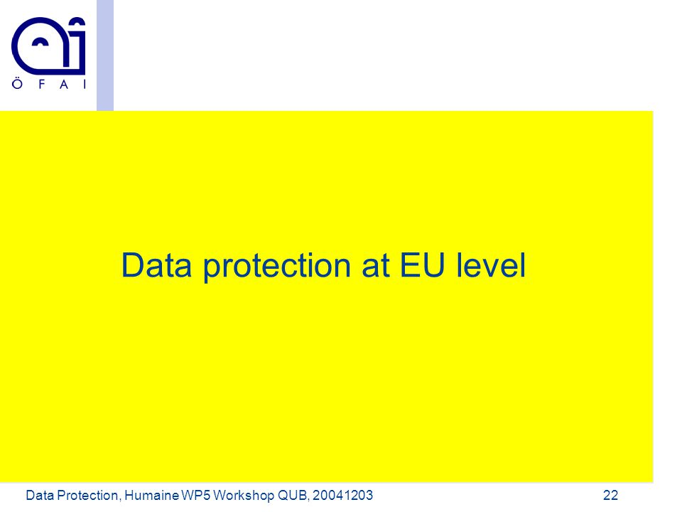 Österreichisches Forschungsinstitut für Artificial Intelligence Data Protection, Humaine WP5 Workshop QUB, 2004120322 Data protection at EU level