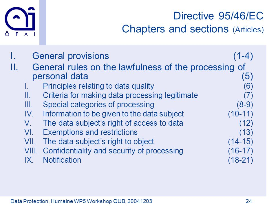 Österreichisches Forschungsinstitut für Artificial Intelligence Data Protection, Humaine WP5 Workshop QUB, 2004120324 Directive 95/46/EC Chapters and sections (Articles) I.General provisions(1-4) II.General rules on the lawfulness of the processing of personal data(5) I.Principles relating to data quality(6) II.Criteria for making data processing legitimate(7) III.Special categories of processing(8-9) IV.Information to be given to the data subject(10-11) V.The data subject's right of access to data(12) VI.Exemptions and restrictions(13) VII.The data subject's right to object(14-15) VIII.Confidentiality and security of processing(16-17) IX.Notification(18-21)