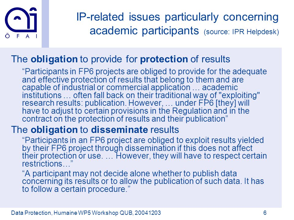 Österreichisches Forschungsinstitut für Artificial Intelligence Data Protection, Humaine WP5 Workshop QUB, 200412036 IP-related issues particularly concerning academic participants (source: IPR Helpdesk) The obligation to provide for protection of results Participants in FP6 projects are obliged to provide for the adequate and effective protection of results that belong to them and are capable of industrial or commercial application … academic institutions … often fall back on their traditional way of exploiting research results: publication.