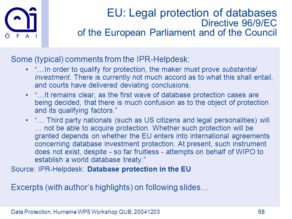 Österreichisches Forschungsinstitut für Artificial Intelligence Data Protection, Humaine WP5 Workshop QUB, 2004120368 EU: Legal protection of databases Directive 96/9/EC of the European Parliament and of the Council Some (typical) comments from the IPR-Helpdesk: …In order to qualify for protection, the maker must prove substantial investment.