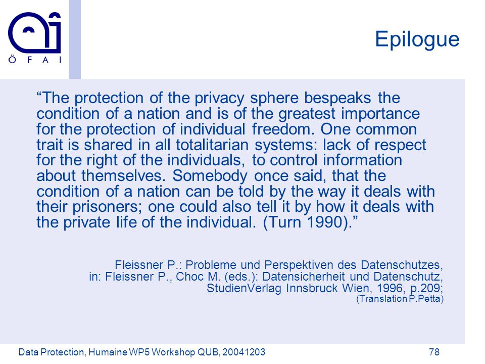 Österreichisches Forschungsinstitut für Artificial Intelligence Data Protection, Humaine WP5 Workshop QUB, 2004120378 Epilogue The protection of the privacy sphere bespeaks the condition of a nation and is of the greatest importance for the protection of individual freedom.