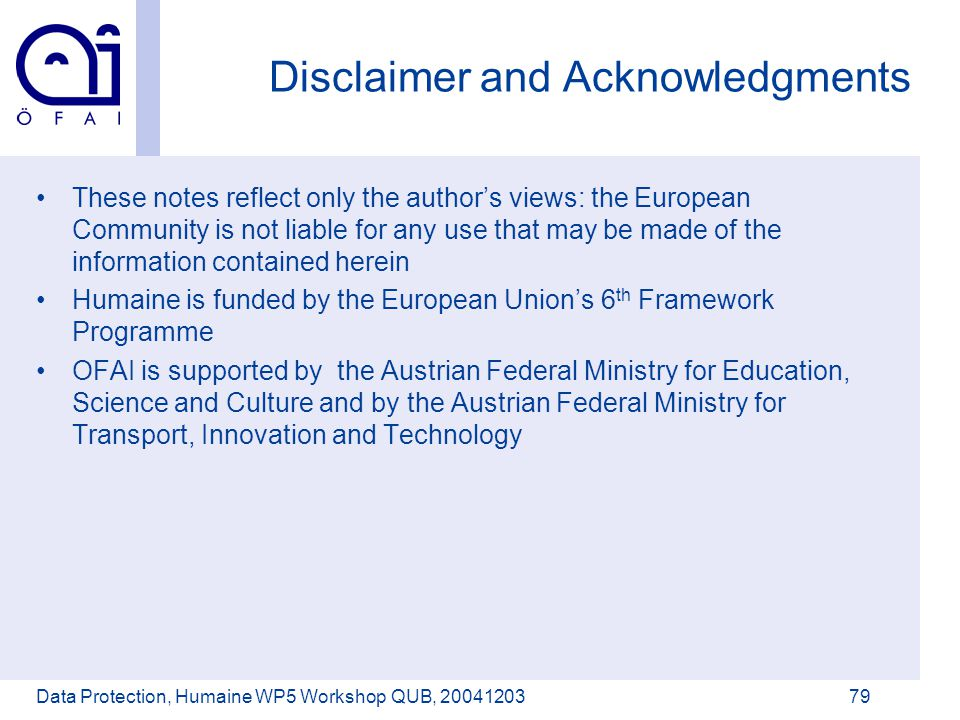 Österreichisches Forschungsinstitut für Artificial Intelligence Data Protection, Humaine WP5 Workshop QUB, 2004120379 Disclaimer and Acknowledgments These notes reflect only the author's views: the European Community is not liable for any use that may be made of the information contained herein Humaine is funded by the European Union's 6 th Framework Programme OFAI is supported by the Austrian Federal Ministry for Education, Science and Culture and by the Austrian Federal Ministry for Transport, Innovation and Technology