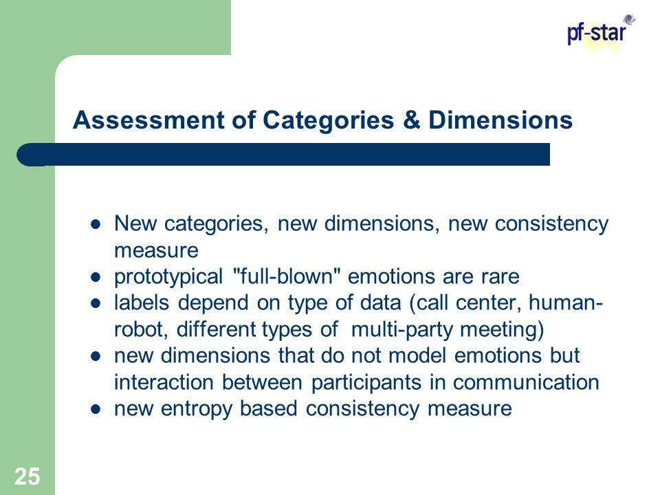 25 Assessment of Categories & Dimensions New categories, new dimensions, new consistency measure prototypical full-blown emotions are rare labels depend on type of data (call center, human- robot, different types of multi-party meeting) new dimensions that do not model emotions but interaction between participants in communication new entropy based consistency measure